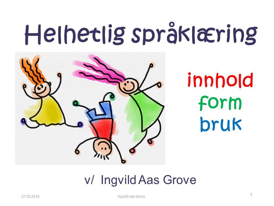 27.05.2016Ingvild Aas Grove 1 Helhetlig språklæring v/ Ingvild Aas Grove innhold form bruk
