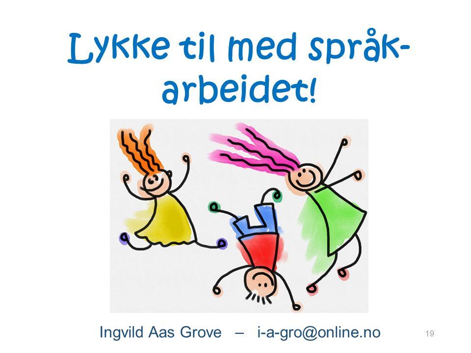 19 Lykke til med språk- arbeidet! Ingvild Aas Grove – i-a-gro@online.no