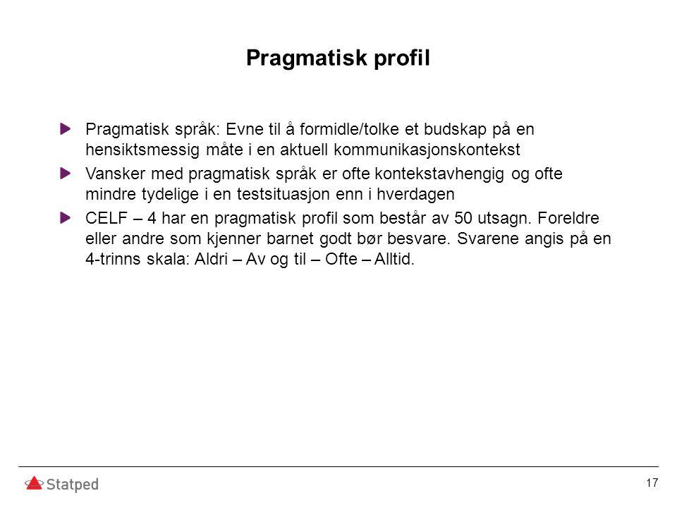 Pragmatisk profil Pragmatisk språk: Evne til å formidle/tolke et budskap på en hensiktsmessig måte i en aktuell kommunikasjonskontekst Vansker med pra