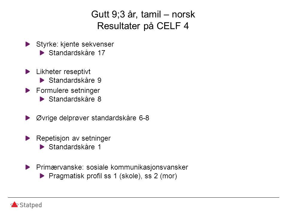 Gutt 9;3 år, tamil – norsk Resultater på CELF 4 Styrke: kjente sekvenser Standardskåre 17 Likheter reseptivt Standardskåre 9 Formulere setninger Stand