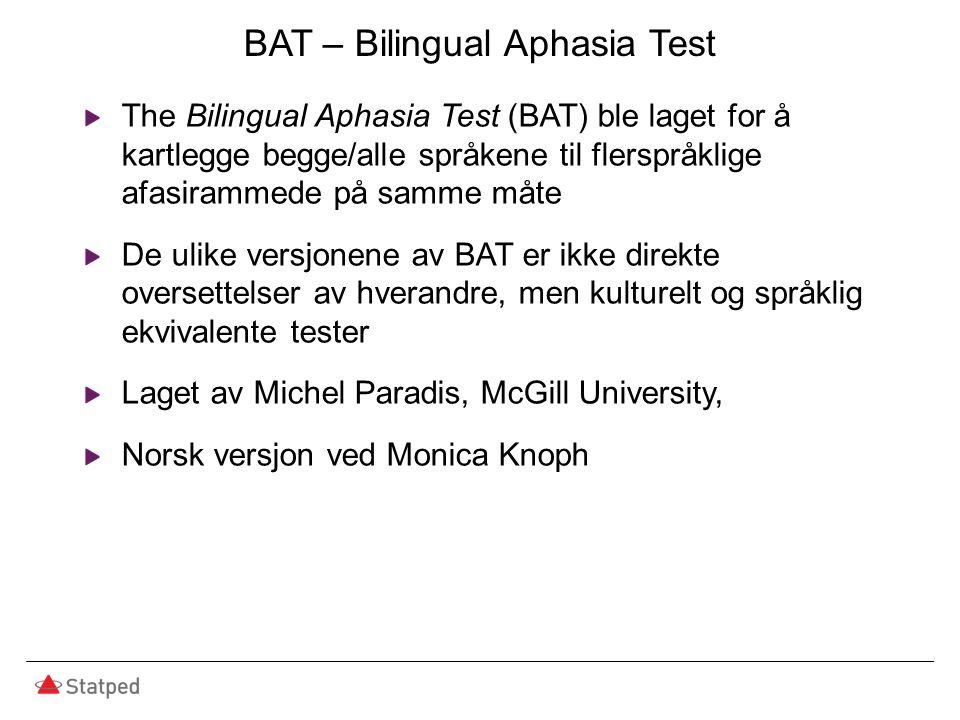 BAT – Bilingual Aphasia Test The Bilingual Aphasia Test (BAT) ble laget for å kartlegge begge/alle språkene til flerspråklige afasirammede på samme måte De ulike versjonene av BAT er ikke direkte oversettelser av hverandre, men kulturelt og språklig ekvivalente tester Laget av Michel Paradis, McGill University, Norsk versjon ved Monica Knoph
