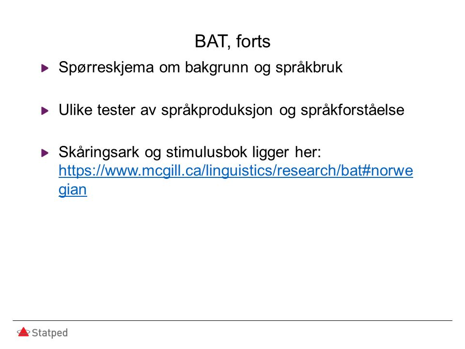 BAT, forts Spørreskjema om bakgrunn og språkbruk Ulike tester av språkproduksjon og språkforståelse Skåringsark og stimulusbok ligger her: https://www.mcgill.ca/linguistics/research/bat#norwe gian https://www.mcgill.ca/linguistics/research/bat#norwe gian