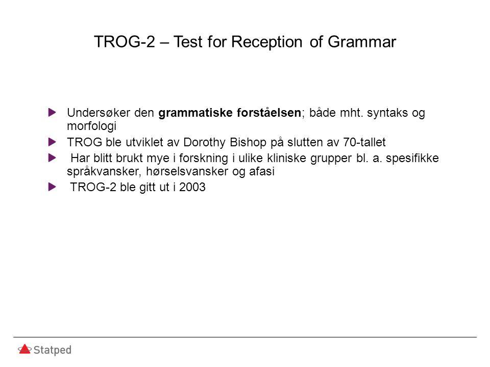 TROG-2 – Test for Reception of Grammar Undersøker den grammatiske forståelsen; både mht. syntaks og morfologi TROG ble utviklet av Dorothy Bishop på s