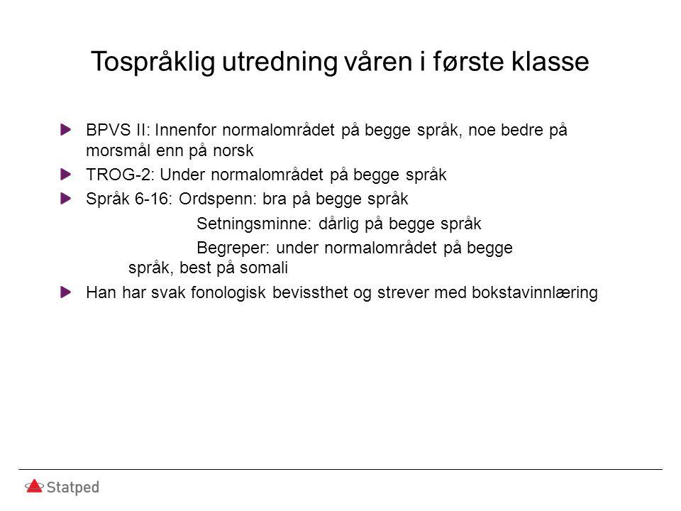 Tospråklig utredning våren i første klasse BPVS II: Innenfor normalområdet på begge språk, noe bedre på morsmål enn på norsk TROG-2: Under normalområd