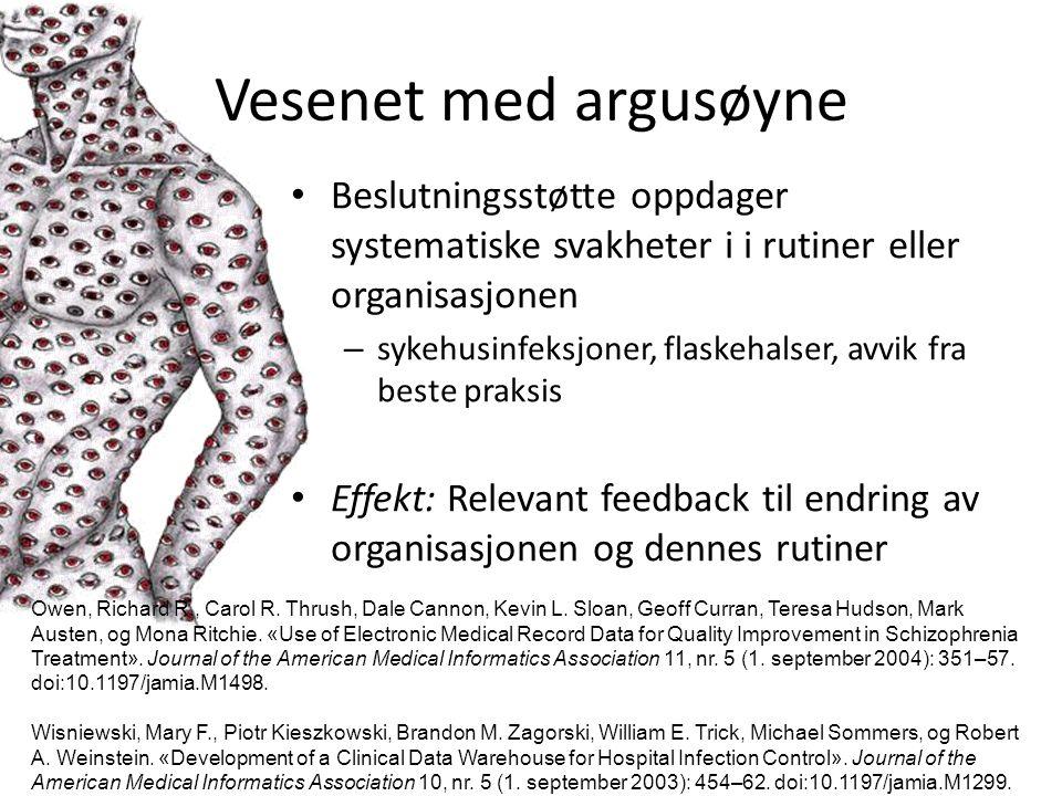 Vesenet med argusøyne Beslutningsstøtte oppdager systematiske svakheter i i rutiner eller organisasjonen – sykehusinfeksjoner, flaskehalser, avvik fra beste praksis Effekt: Relevant feedback til endring av organisasjonen og dennes rutiner Owen, Richard R., Carol R.