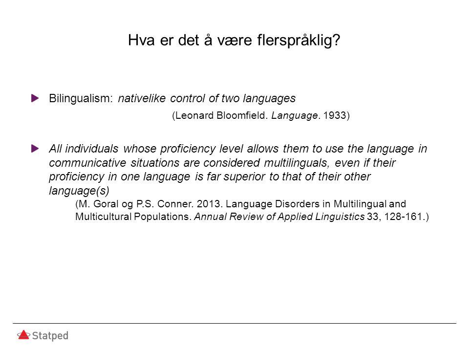 Hva er det å være flerspråklig? Bilingualism: nativelike control of two languages (Leonard Bloomfield. Language. 1933) All individuals whose proficien