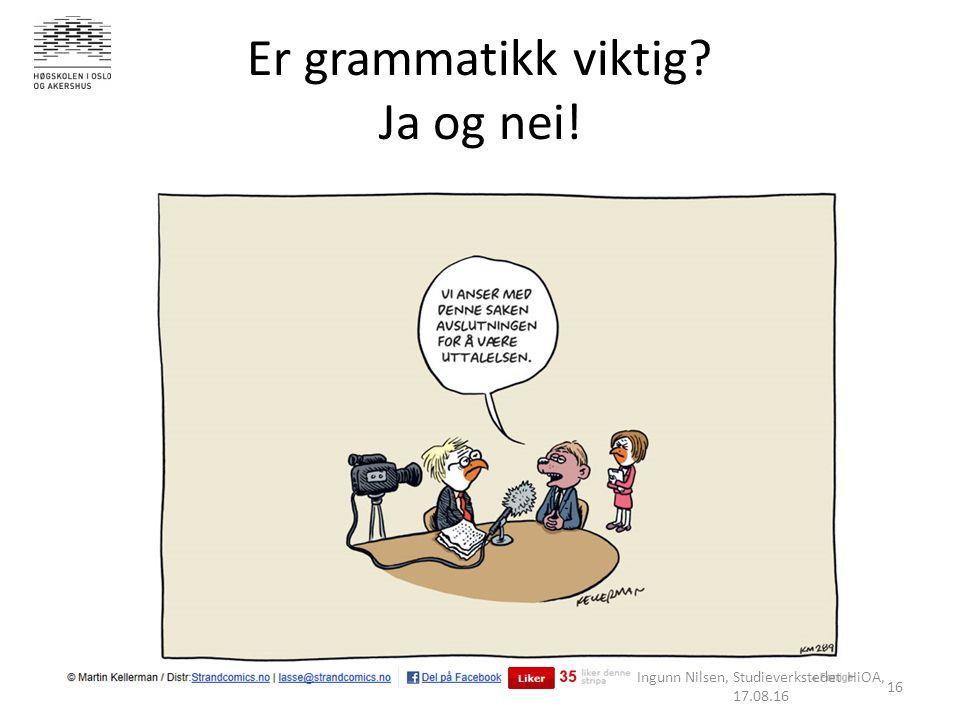 Er grammatikk viktig Ja og nei! Ingunn Nilsen, Studieverkstedet HiOA, 17.08.16 16