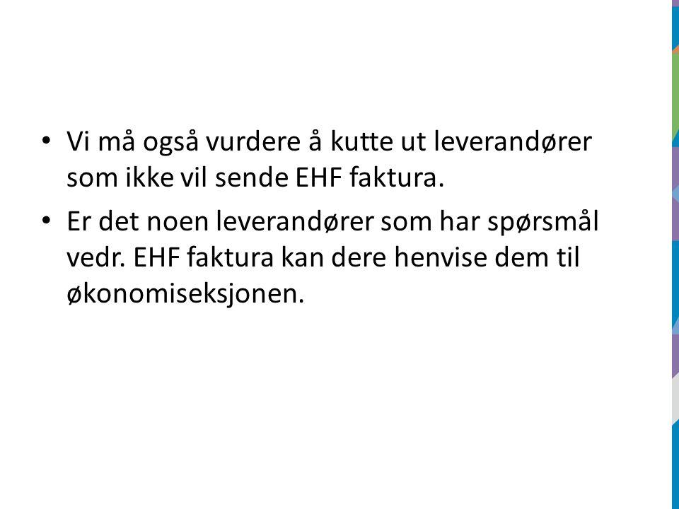 Vi må også vurdere å kutte ut leverandører som ikke vil sende EHF faktura. Er det noen leverandører som har spørsmål vedr. EHF faktura kan dere henvis