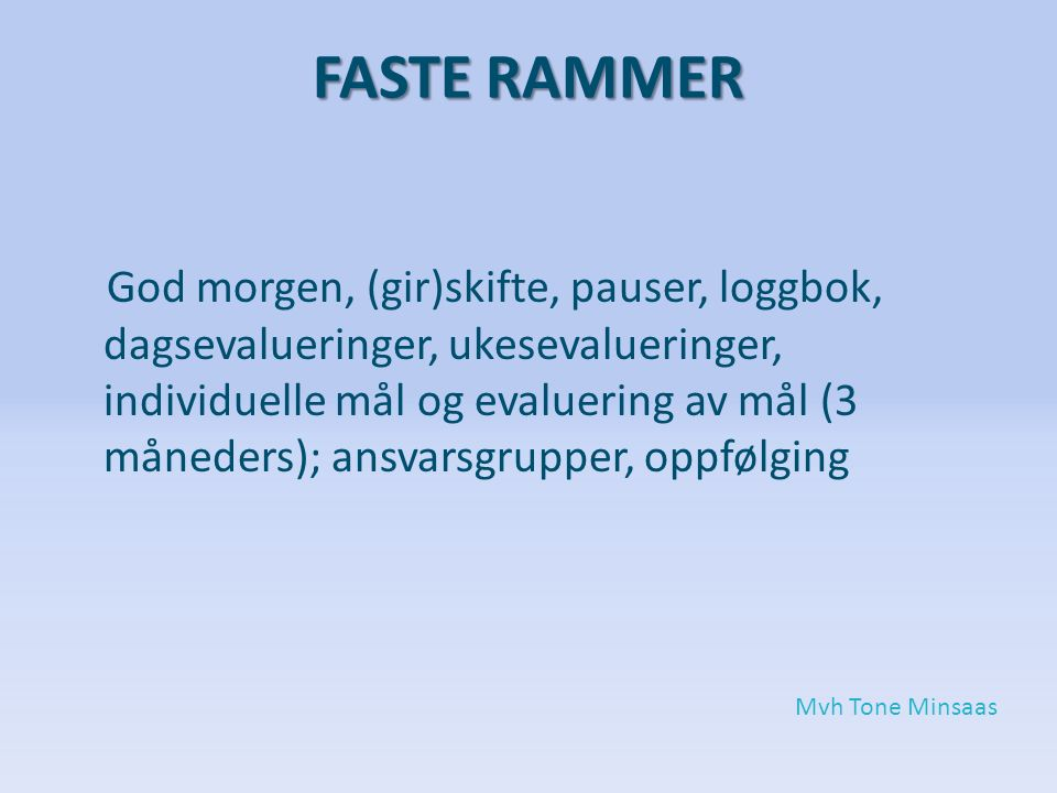 FASTE RAMMER God morgen, (gir)skifte, pauser, loggbok, dagsevalueringer, ukesevalueringer, individuelle mål og evaluering av mål (3 måneders); ansvarsgrupper, oppfølging Mvh Tone Minsaas