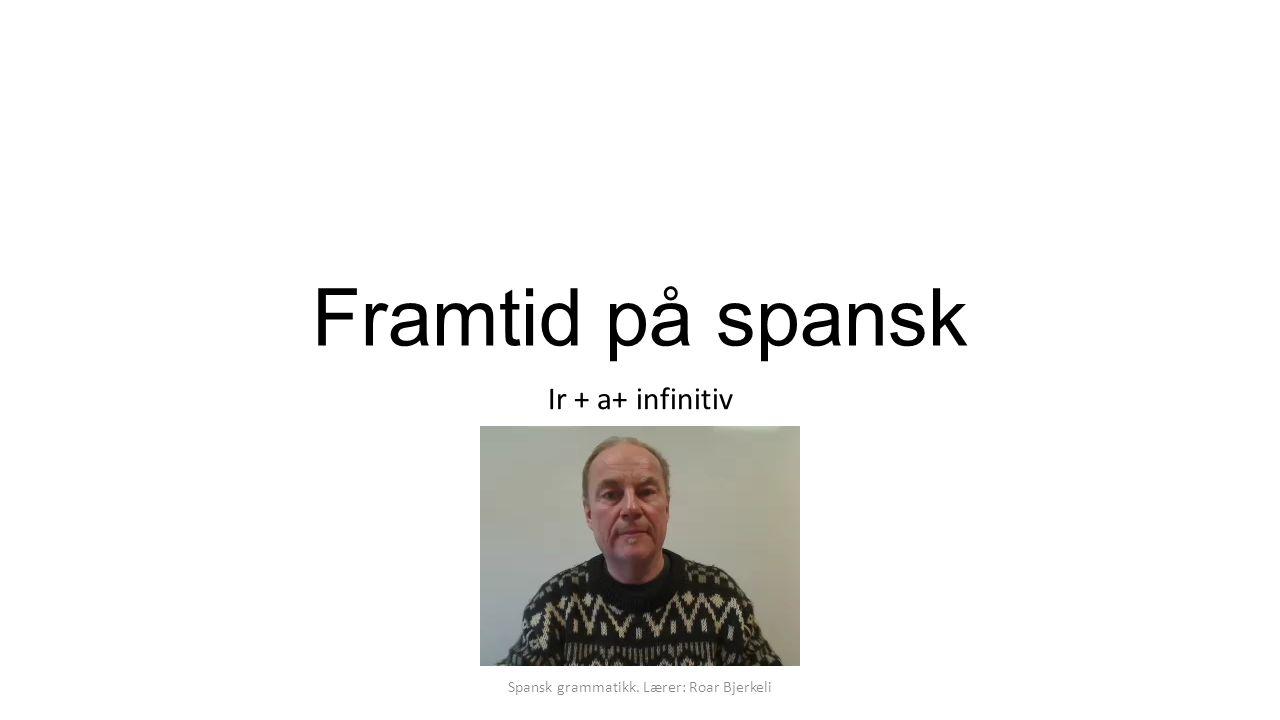 Framtid på spansk Ir + a+ infinitiv Spansk grammatikk. Lærer: Roar Bjerkeli