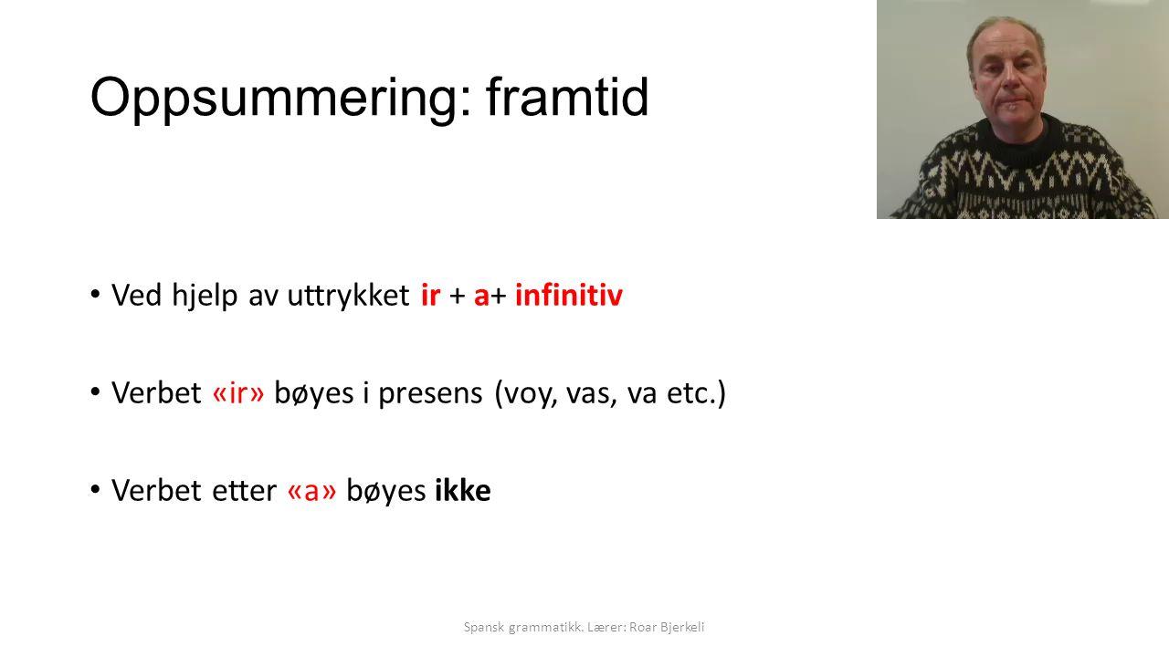 Oppsummering: framtid Ved hjelp av uttrykket ir + a+ infinitiv Verbet «ir» bøyes i presens (voy, vas, va etc.) Verbet etter «a» bøyes ikke Spansk grammatikk.