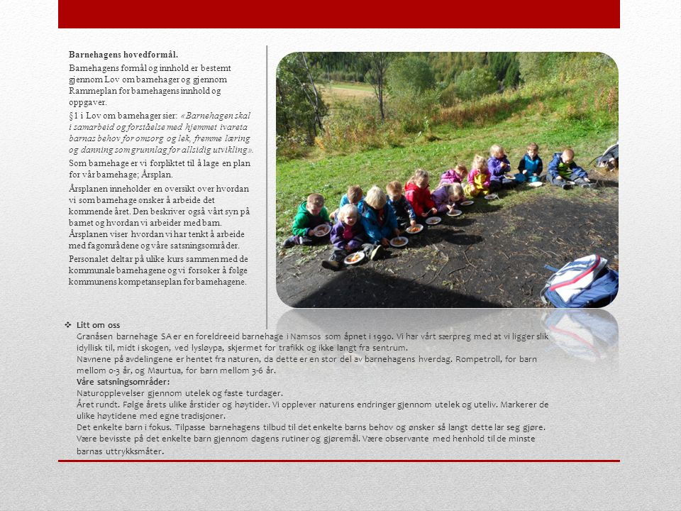  Litt om oss Granåsen barnehage SA er en foreldreeid barnehage i Namsos som åpnet i 1990. Vi har vårt særpreg med at vi ligger slik idyllisk til, mid