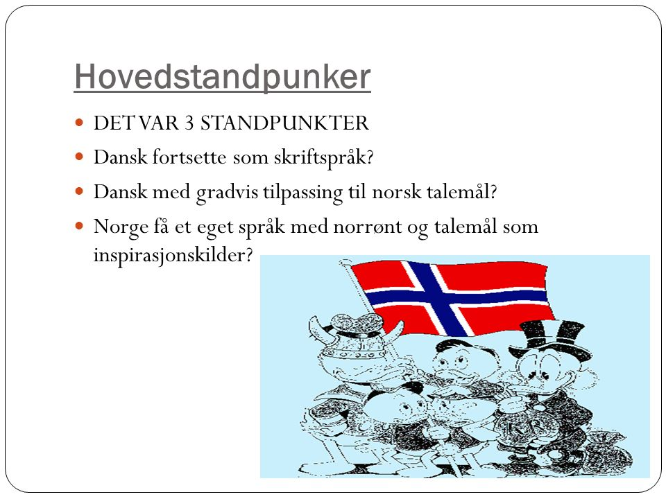 Hovedstandpunker DET VAR 3 STANDPUNKTER Dansk fortsette som skriftspråk? Dansk med gradvis tilpassing til norsk talemål? Norge få et eget språk med no