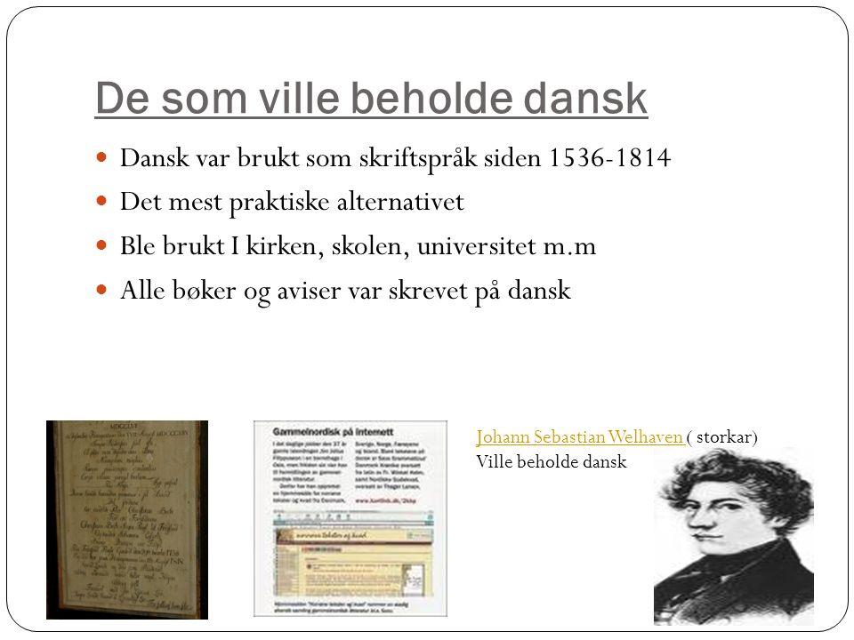 De som ville beholde dansk Dansk var brukt som skriftspråk siden 1536-1814 Det mest praktiske alternativet Ble brukt I kirken, skolen, universitet m.m