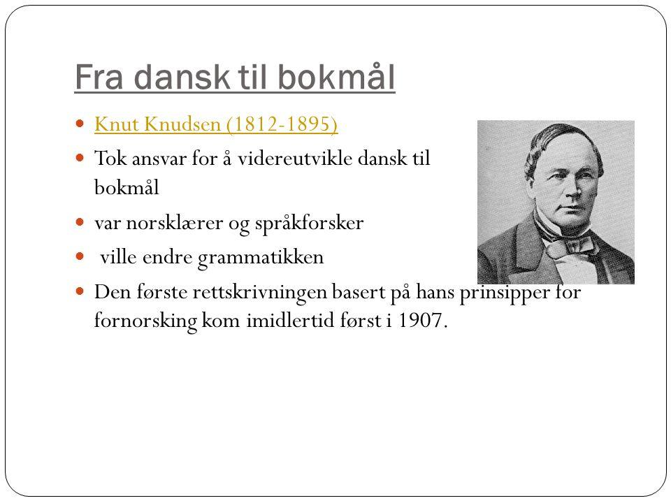 Fra dansk til bokmål Knut Knudsen (1812-1895) Tok ansvar for å videreutvikle dansk til dan bokmål var norsklærer og språkforsker ville endre grammatikken Den første rettskrivningen basert på hans prinsipper for fornorsking kom imidlertid først i 1907.