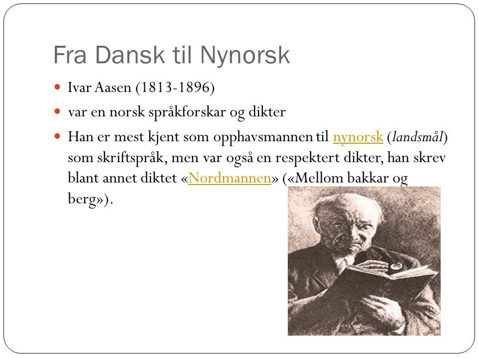 Fra Dansk til Nynorsk Ivar Aasen (1813-1896) var en norsk språkforskar og dikter Han er mest kjent som opphavsmannen til nynorsk (landsmål) som skriftspråk, men var også en respektert dikter, han skrev blant annet diktet «Nordmannen» («Mellom bakkar og berg»).nynorskNordmannen