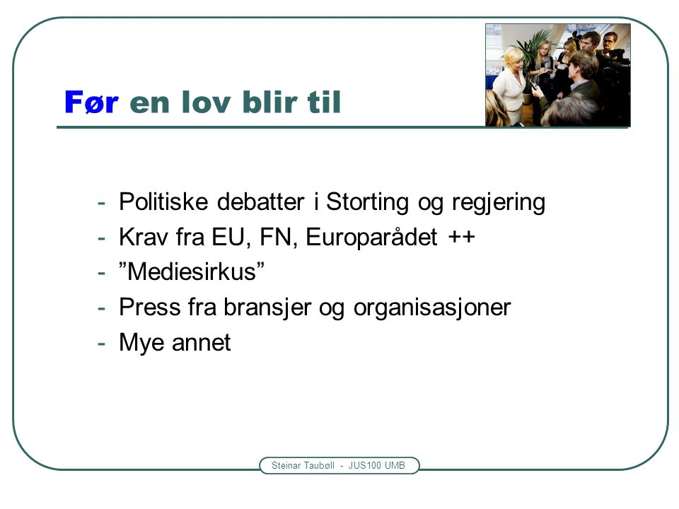 Steinar Taubøll - JUS100 UMB Før en lov blir til -Politiske debatter i Storting og regjering -Krav fra EU, FN, Europarådet ++ - Mediesirkus -Press fra bransjer og organisasjoner -Mye annet