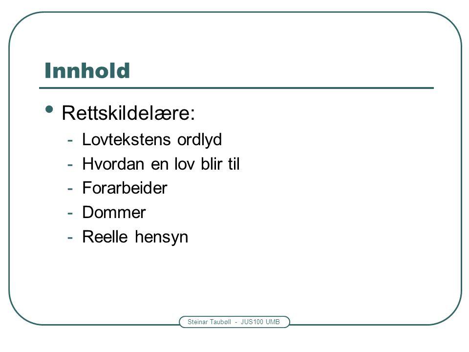Steinar Taubøll - JUS100 UMB Innhold Rettskildelære: -Lovtekstens ordlyd -Hvordan en lov blir til -Forarbeider -Dommer -Reelle hensyn