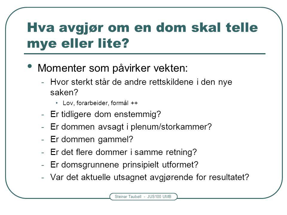 Steinar Taubøll - JUS100 UMB Rettskildevirkning av en høyesterettsdom Avgjørelse i ny sak må forholde seg til tidligere dommer om samme spørsmål (prejudikatvirkning) -Eksempel på tre saker om samme spørsmål: Rt.