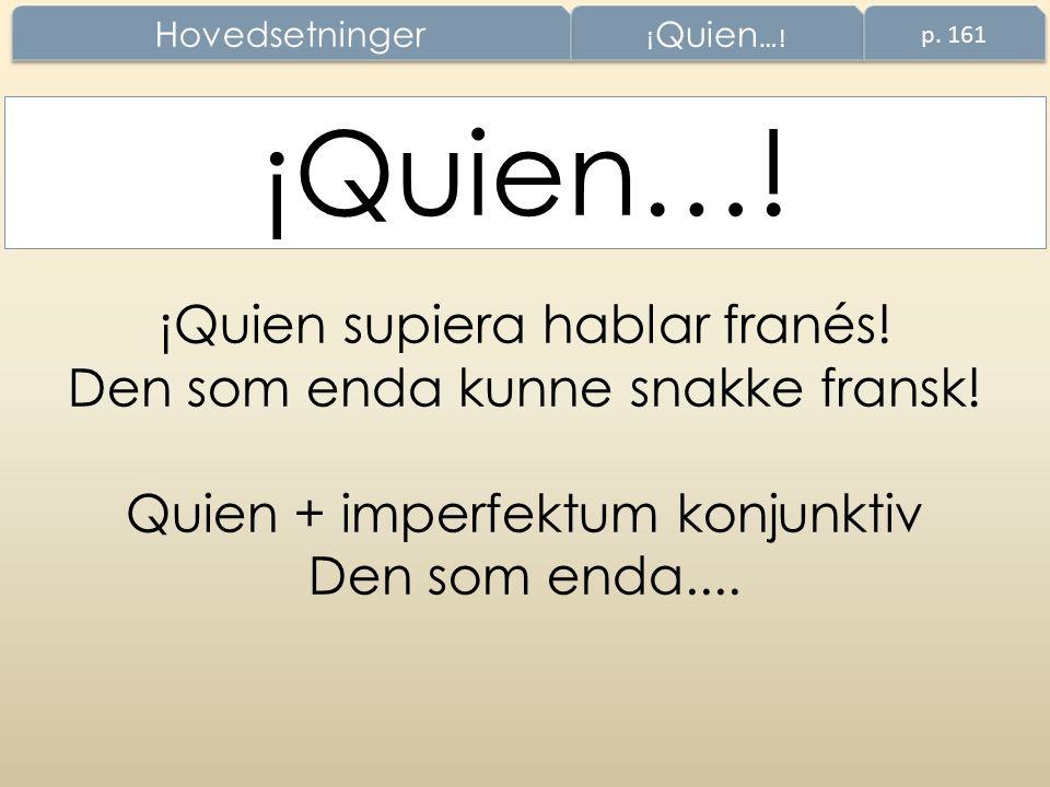 ¡Quien supiera hablar franés! Den som enda kunne snakke fransk! Quien + imperfektum konjunktiv Den som enda.... ¡Quien…! Hovedsetninger p. 161