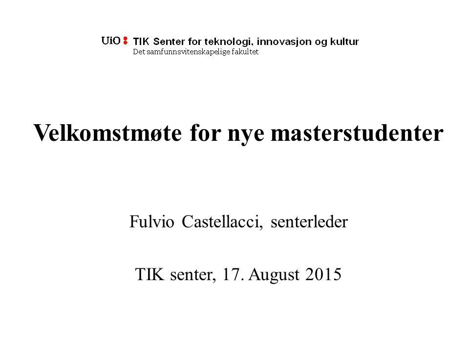 Velkomstmøte for nye masterstudenter Fulvio Castellacci, senterleder TIK senter, 17. August 2015