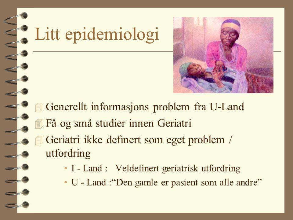 Litt epidemiologi 4 Generellt informasjons problem fra U-Land 4 Få og små studier innen Geriatri 4 Geriatri ikke definert som eget problem / utfordring I - Land : Veldefinert geriatrisk utfordring U - Land : Den gamle er pasient som alle andre