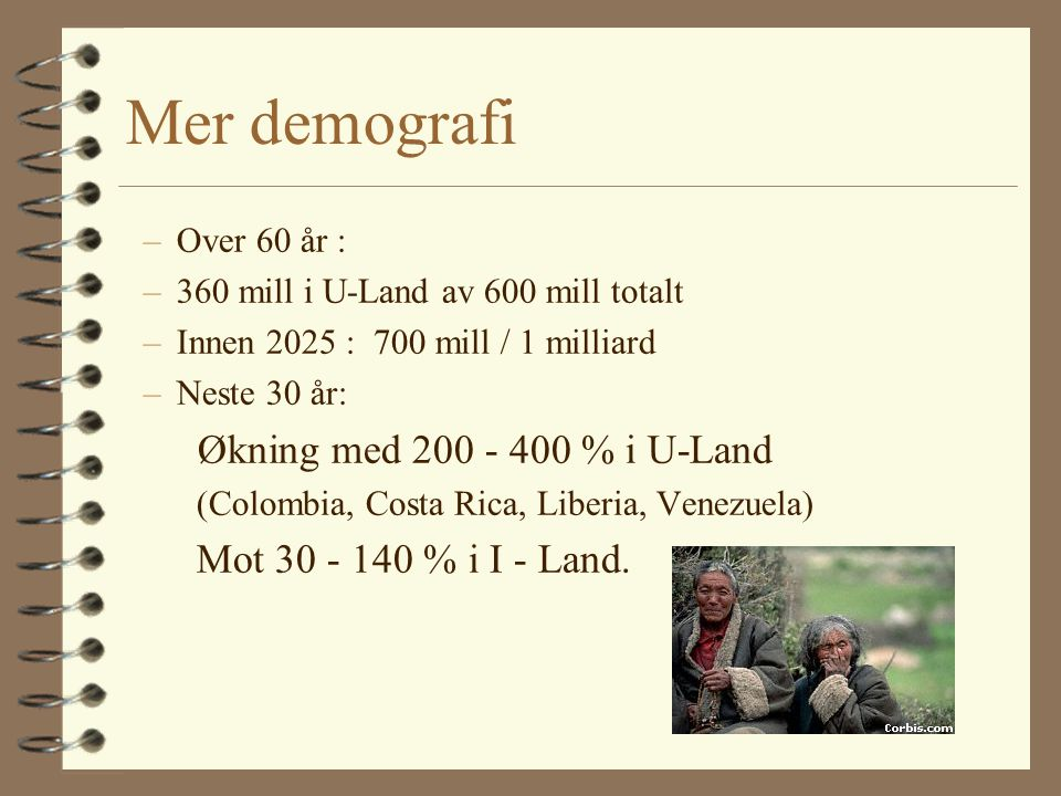 Mer demografi –Over 60 år : –360 mill i U-Land av 600 mill totalt –Innen 2025 : 700 mill / 1 milliard –Neste 30 år: Økning med 200 - 400 % i U-Land (Colombia, Costa Rica, Liberia, Venezuela) Mot 30 - 140 % i I - Land.