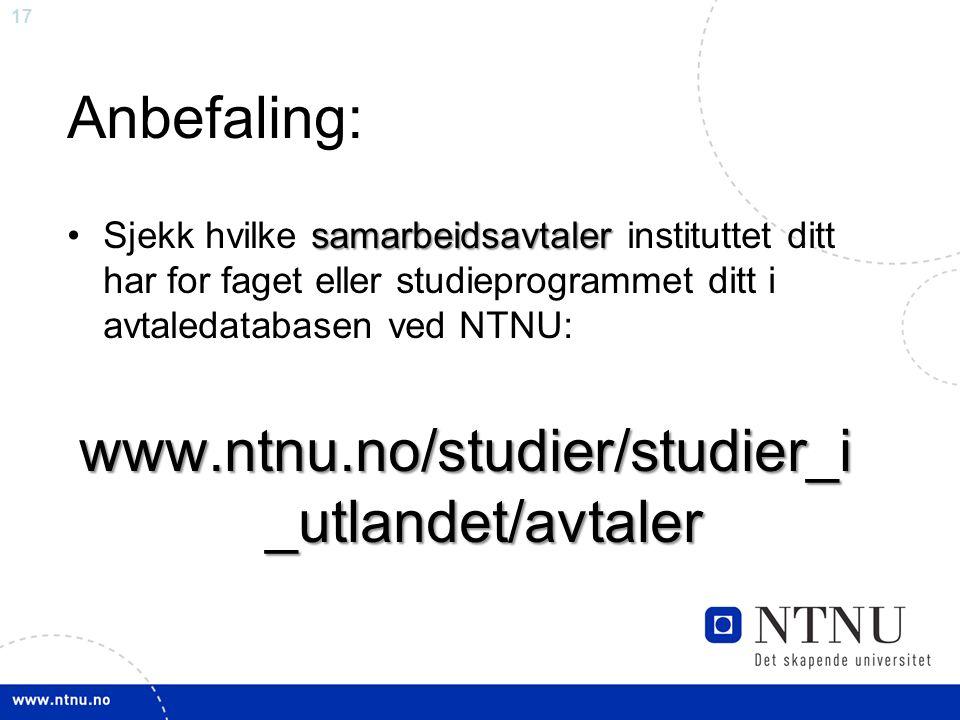 17 Anbefaling: samarbeidsavtalerSjekk hvilke samarbeidsavtaler instituttet ditt har for faget eller studieprogrammet ditt i avtaledatabasen ved NTNU: www.ntnu.no/studier/studier_i _utlandet/avtaler