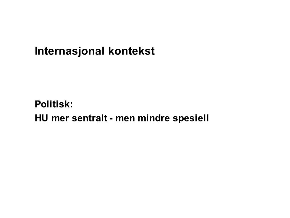 Internasjonal kontekst Politisk: HU mer sentralt - men mindre spesiell