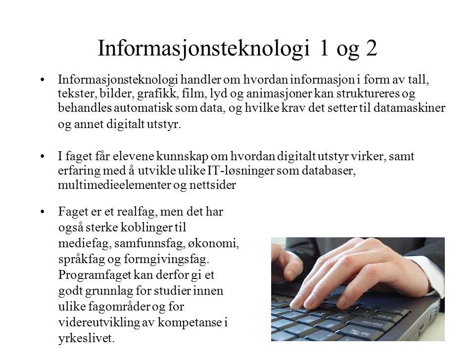 Informasjonsteknologi 1 og 2 Informasjonsteknologi handler om hvordan informasjon i form av tall, tekster, bilder, grafikk, film, lyd og animasjoner k