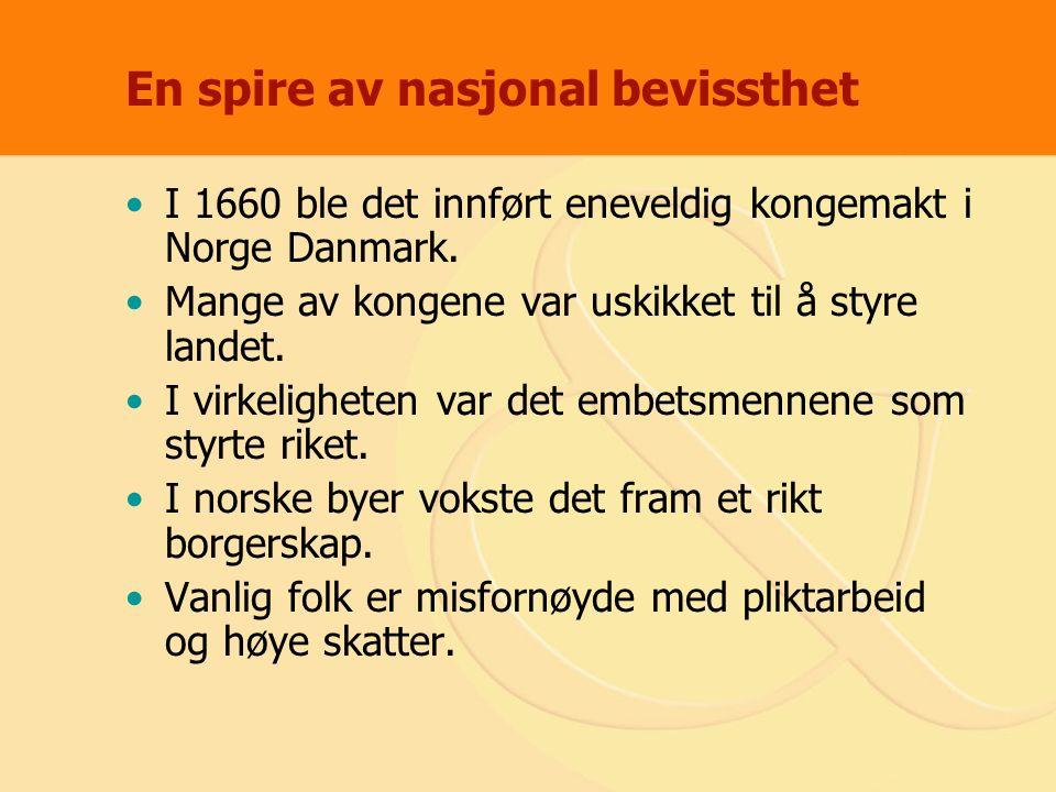 En spire av nasjonal bevissthet I 1660 ble det innført eneveldig kongemakt i Norge Danmark. Mange av kongene var uskikket til å styre landet. I virkel