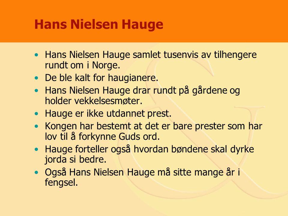 Hans Nielsen Hauge Hans Nielsen Hauge samlet tusenvis av tilhengere rundt om i Norge. De ble kalt for haugianere. Hans Nielsen Hauge drar rundt på går