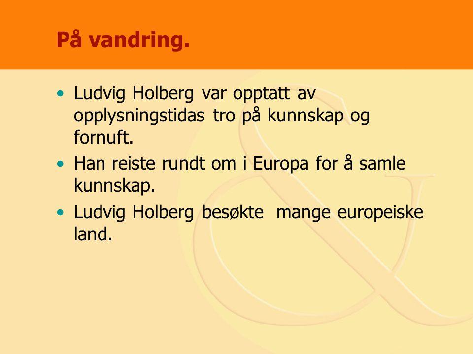 På vandring. Ludvig Holberg var opptatt av opplysningstidas tro på kunnskap og fornuft. Han reiste rundt om i Europa for å samle kunnskap. Ludvig Holb