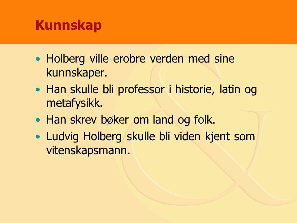 Kunnskap Holberg ville erobre verden med sine kunnskaper. Han skulle bli professor i historie, latin og metafysikk. Han skrev bøker om land og folk. L