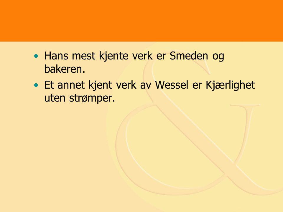 Hans mest kjente verk er Smeden og bakeren. Et annet kjent verk av Wessel er Kjærlighet uten strømper.