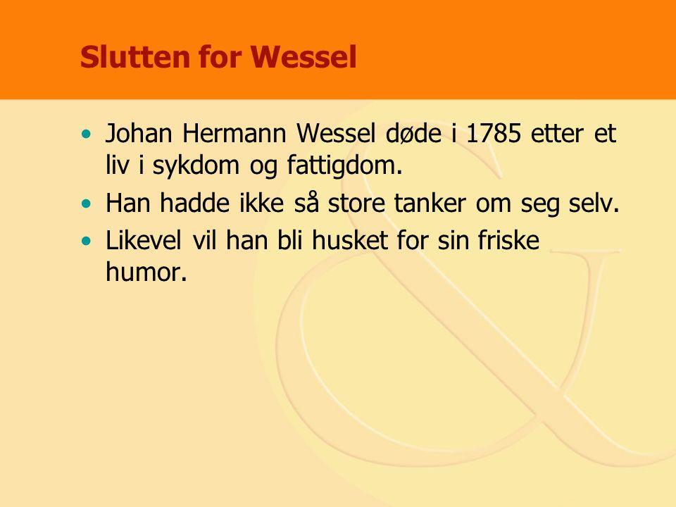 Slutten for Wessel Johan Hermann Wessel døde i 1785 etter et liv i sykdom og fattigdom. Han hadde ikke så store tanker om seg selv. Likevel vil han bl