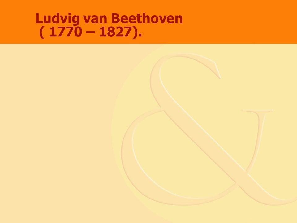 Ludvig van Beethoven ( 1770 – 1827).