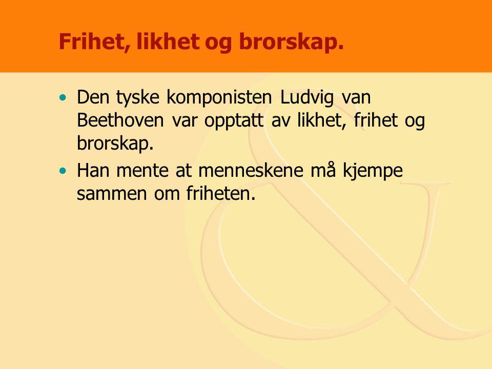 Frihet, likhet og brorskap. Den tyske komponisten Ludvig van Beethoven var opptatt av likhet, frihet og brorskap. Han mente at menneskene må kjempe sa
