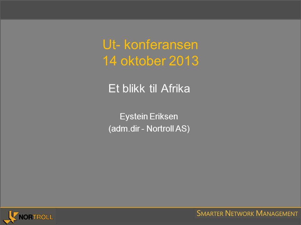 Ut- konferansen 14 oktober 2013 Et blikk til Afrika Eystein Eriksen (adm.dir - Nortroll AS)