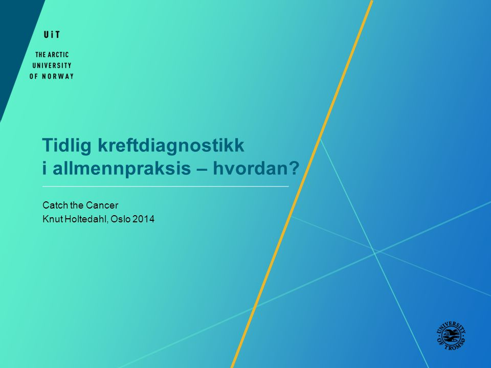Tidlig kreftdiagnostikk i allmennpraksis – hvordan? Catch the Cancer Knut Holtedahl, Oslo 2014