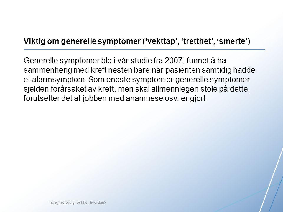 Viktig om generelle symptomer ('vekttap', 'tretthet', 'smerte') Generelle symptomer ble i vår studie fra 2007, funnet å ha sammenheng med kreft nesten bare når pasienten samtidig hadde et alarmsymptom.