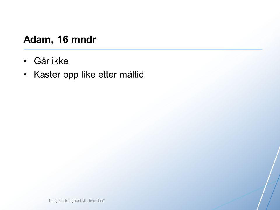 Adam, 16 mndr Går ikke Kaster opp like etter måltid Tidlig kreftdiagnostikk - hvordan?