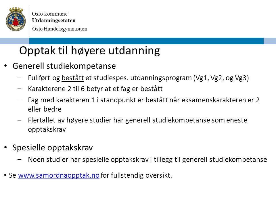 Oslo kommune Utdanningsetaten Oslo Handelsgymnasium Opptak til høyere utdanning Generell studiekompetanse –Fullført og bestått et studiespes. utdannin
