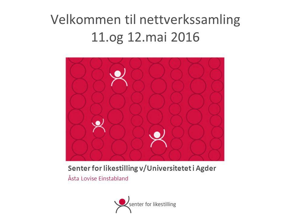 Velkommen til nettverkssamling 11.og 12.mai 2016 Senter for likestilling v/Universitetet i Agder Åsta Lovise Einstabland