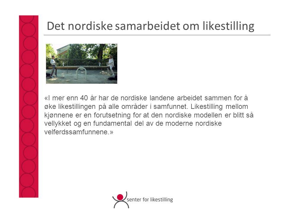 Det nordiske samarbeidet om likestilling «I mer enn 40 år har de nordiske landene arbeidet sammen for å øke likestillingen på alle områder i samfunnet.