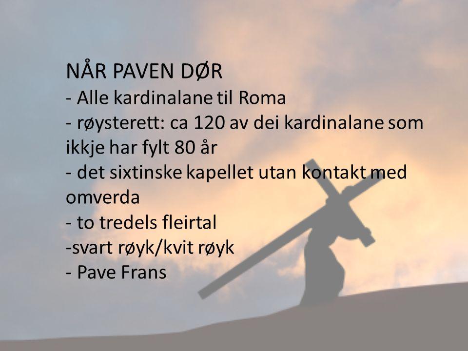 NÅR PAVEN DØR - Alle kardinalane til Roma - røysterett: ca 120 av dei kardinalane som ikkje har fylt 80 år - det sixtinske kapellet utan kontakt med omverda - to tredels fleirtal -svart røyk/kvit røyk - Pave Frans