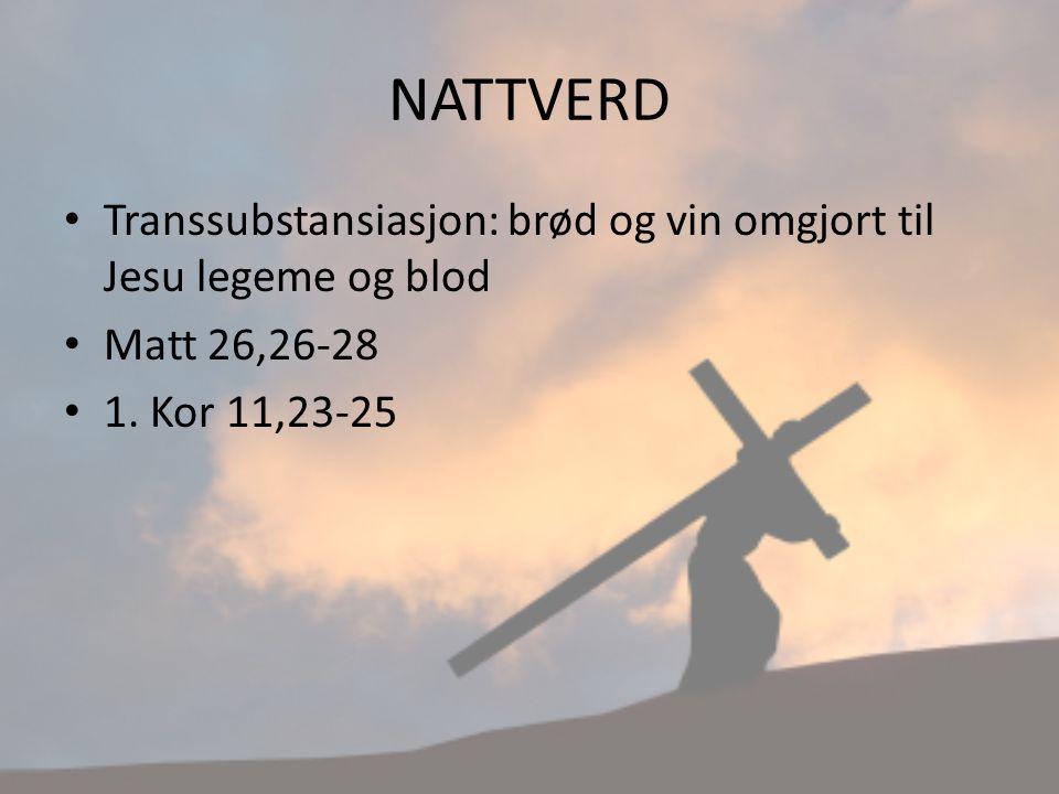 NATTVERD Transsubstansiasjon: brød og vin omgjort til Jesu legeme og blod Matt 26,26-28 1. Kor 11,23-25