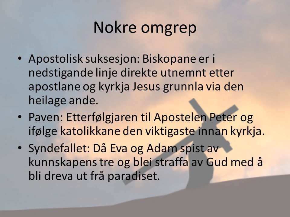 Nokre omgrep Apostolisk suksesjon: Biskopane er i nedstigande linje direkte utnemnt etter apostlane og kyrkja Jesus grunnla via den heilage ande.
