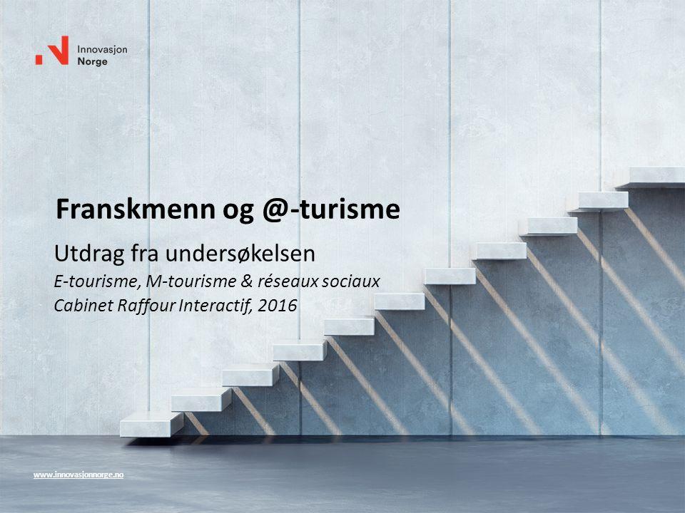 Franskmenn og @-turisme Utdrag fra undersøkelsen E-tourisme, M-tourisme & réseaux sociaux Cabinet Raffour Interactif, 2016