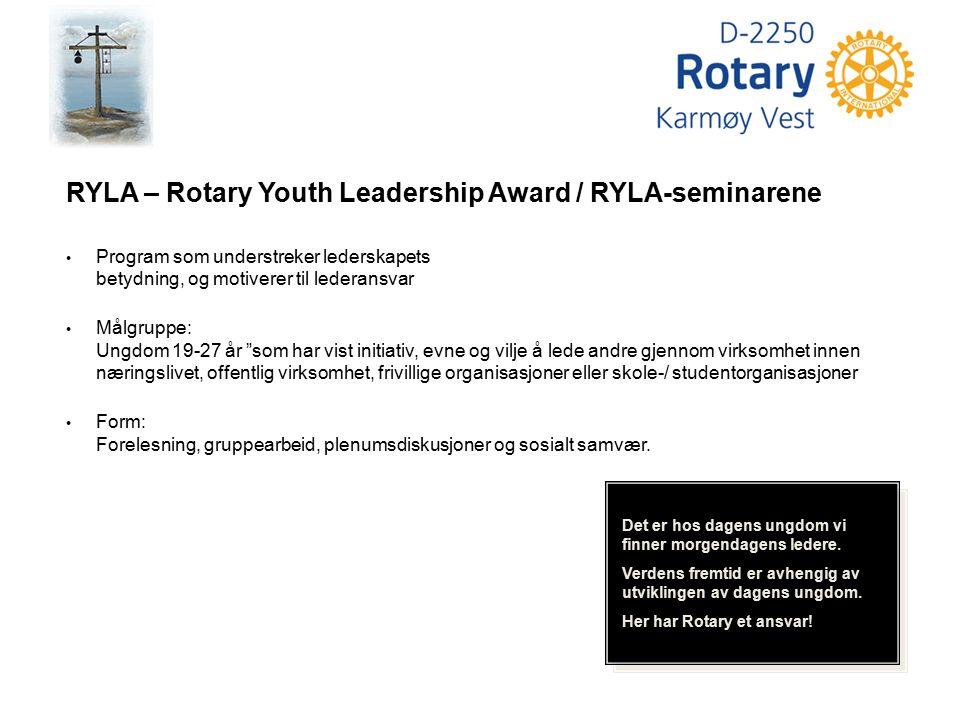 Det er hos dagens ungdom vi finner morgendagens ledere. Verdens fremtid er avhengig av utviklingen av dagens ungdom. Her har Rotary et ansvar! RYLA –